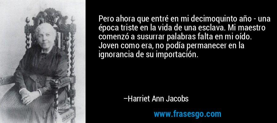 Pero ahora que entré en mi decimoquinto año - una época triste en la vida de una esclava. Mi maestro comenzó a susurrar palabras falta en mi oído. Joven como era, no podía permanecer en la ignorancia de su importación. – Harriet Ann Jacobs