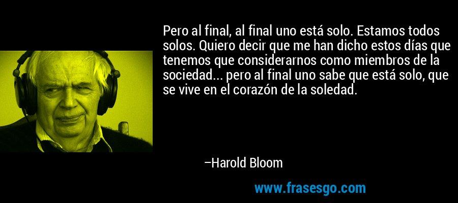 Pero al final, al final uno está solo. Estamos todos solos. Quiero decir que me han dicho estos días que tenemos que considerarnos como miembros de la sociedad... pero al final uno sabe que está solo, que se vive en el corazón de la soledad. – Harold Bloom