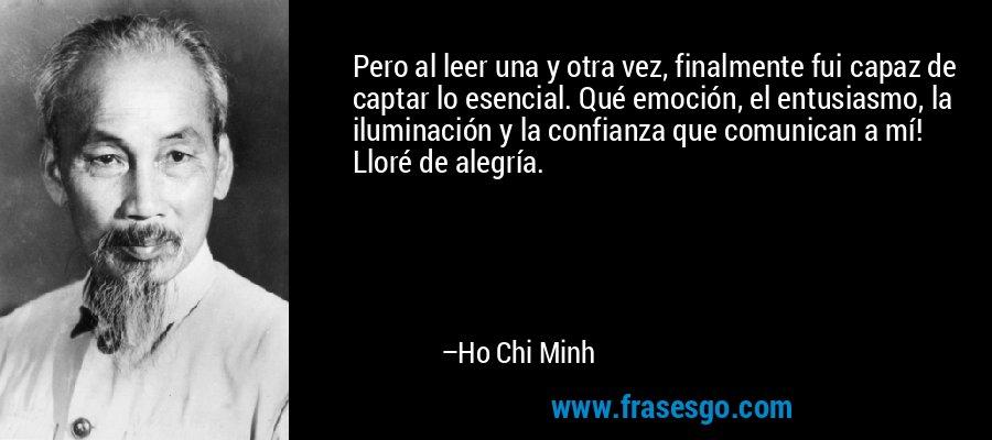 Pero al leer una y otra vez, finalmente fui capaz de captar lo esencial. Qué emoción, el entusiasmo, la iluminación y la confianza que comunican a mí! Lloré de alegría. – Ho Chi Minh