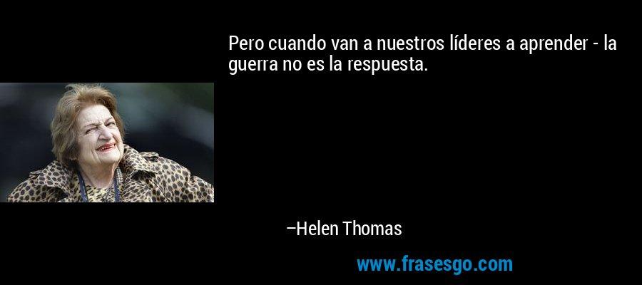 Pero cuando van a nuestros líderes a aprender - la guerra no es la respuesta. – Helen Thomas