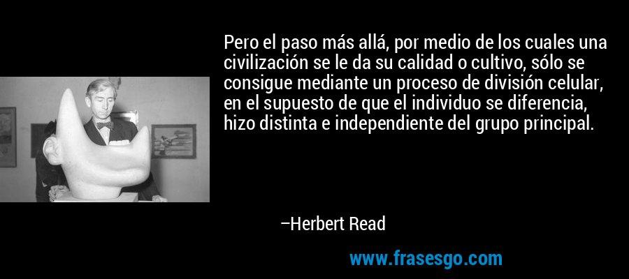 Pero el paso más allá, por medio de los cuales una civilización se le da su calidad o cultivo, sólo se consigue mediante un proceso de división celular, en el supuesto de que el individuo se diferencia, hizo distinta e independiente del grupo principal. – Herbert Read