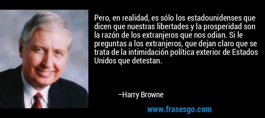 Pero, en realidad, es sólo los estadounidenses que dicen que nuestras libertades y la prosperidad son la razón de los extranjeros que nos odian. Si le preguntas a los extranjeros, que dejan claro que se trata de la intimidación política exterior de Estados Unidos que detestan. – Harry Browne