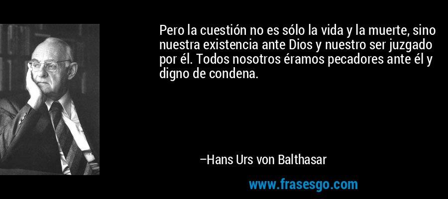 Pero la cuestión no es sólo la vida y la muerte, sino nuestra existencia ante Dios y nuestro ser juzgado por él. Todos nosotros éramos pecadores ante él y digno de condena. – Hans Urs von Balthasar