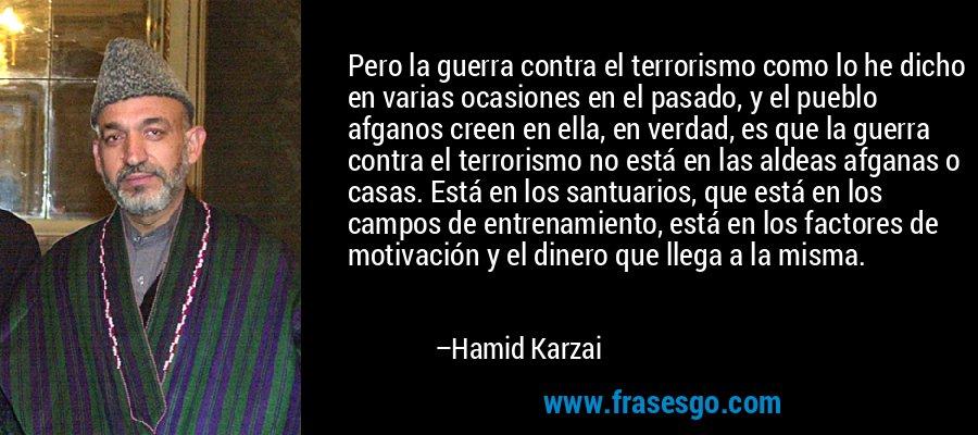 Pero la guerra contra el terrorismo como lo he dicho en varias ocasiones en el pasado, y el pueblo afganos creen en ella, en verdad, es que la guerra contra el terrorismo no está en las aldeas afganas o casas. Está en los santuarios, que está en los campos de entrenamiento, está en los factores de motivación y el dinero que llega a la misma. – Hamid Karzai