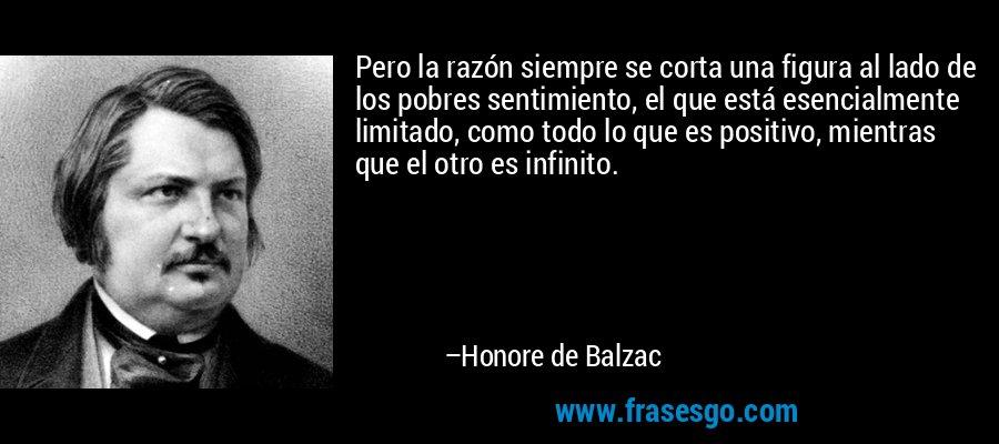 Pero la razón siempre se corta una figura al lado de los pobres sentimiento, el que está esencialmente limitado, como todo lo que es positivo, mientras que el otro es infinito. – Honore de Balzac