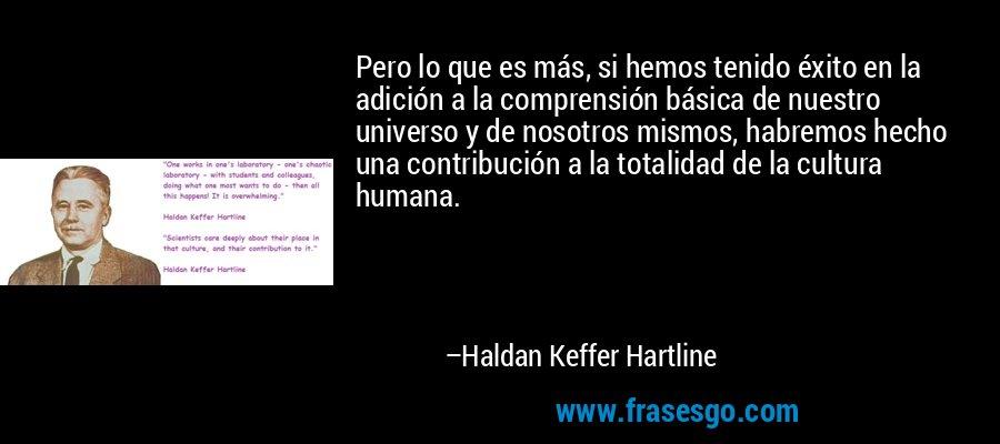 Pero lo que es más, si hemos tenido éxito en la adición a la comprensión básica de nuestro universo y de nosotros mismos, habremos hecho una contribución a la totalidad de la cultura humana. – Haldan Keffer Hartline