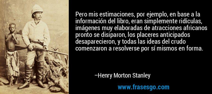 Pero mis estimaciones, por ejemplo, en base a la información del libro, eran simplemente ridículas, imágenes muy elaboradas de atracciones africanos pronto se disiparon, los placeres anticipados desaparecieron, y todas las ideas del crudo comenzaron a resolverse por sí mismos en forma. – Henry Morton Stanley