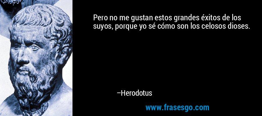 Pero no me gustan estos grandes éxitos de los suyos, porque yo sé cómo son los celosos dioses. – Herodotus