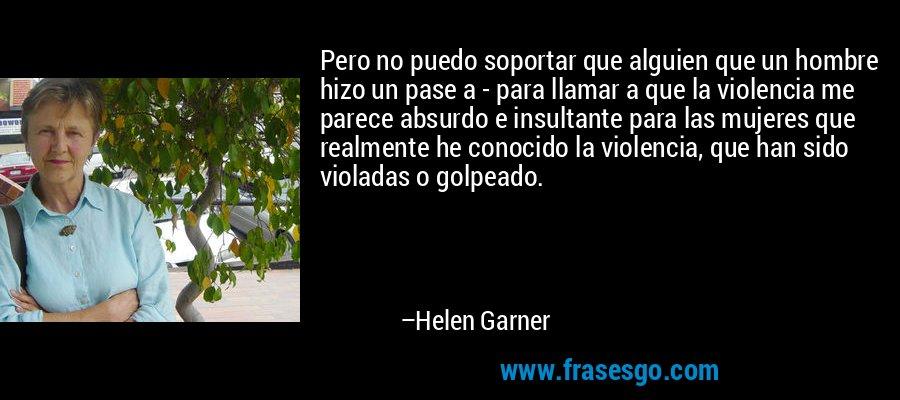 Pero no puedo soportar que alguien que un hombre hizo un pase a - para llamar a que la violencia me parece absurdo e insultante para las mujeres que realmente he conocido la violencia, que han sido violadas o golpeado. – Helen Garner