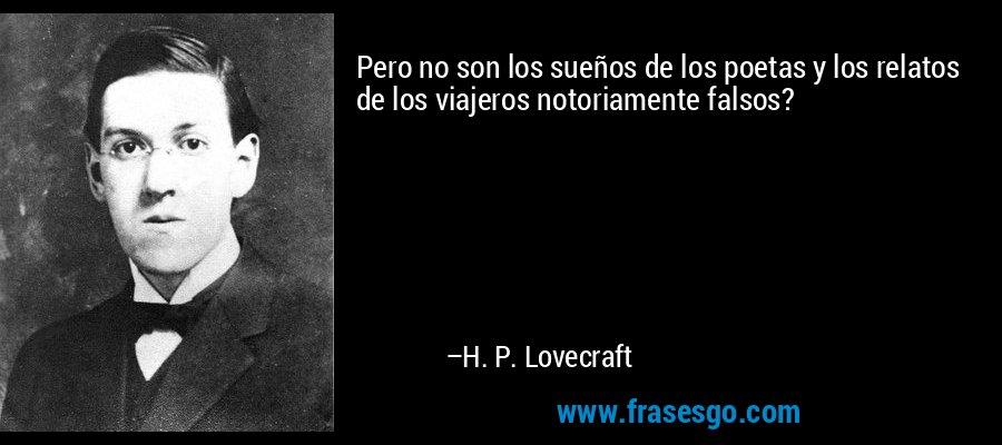 Pero no son los sueños de los poetas y los relatos de los viajeros notoriamente falsos? – H. P. Lovecraft