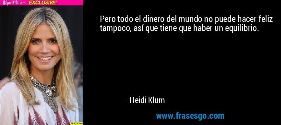 Pero todo el dinero del mundo no puede hacer feliz tampoco, así que tiene que haber un equilibrio. – Heidi Klum