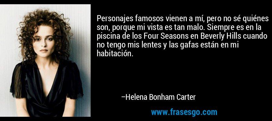 Personajes famosos vienen a mí, pero no sé quiénes son, porque mi vista es tan malo. Siempre es en la piscina de los Four Seasons en Beverly Hills cuando no tengo mis lentes y las gafas están en mi habitación. – Helena Bonham Carter