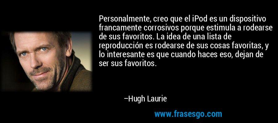 Personalmente, creo que el iPod es un dispositivo francamente corrosivos porque estimula a rodearse de sus favoritos. La idea de una lista de reproducción es rodearse de sus cosas favoritas, y lo interesante es que cuando haces eso, dejan de ser sus favoritos. – Hugh Laurie