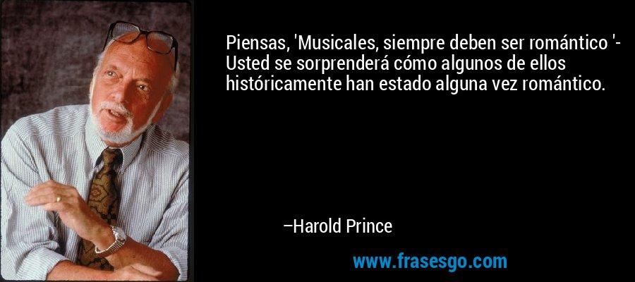 Piensas, 'Musicales, siempre deben ser romántico '- Usted se sorprenderá cómo algunos de ellos históricamente han estado alguna vez romántico. – Harold Prince
