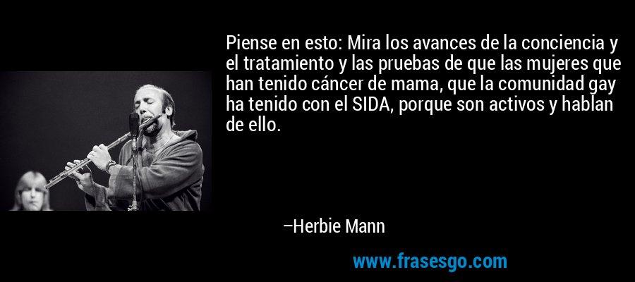 Piense en esto: Mira los avances de la conciencia y el tratamiento y las pruebas de que las mujeres que han tenido cáncer de mama, que la comunidad gay ha tenido con el SIDA, porque son activos y hablan de ello. – Herbie Mann