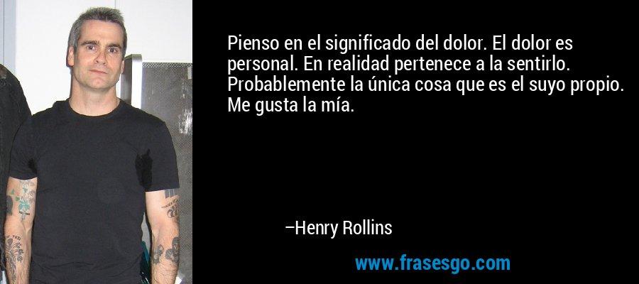Pienso en el significado del dolor. El dolor es personal. En realidad pertenece a la sentirlo. Probablemente la única cosa que es el suyo propio. Me gusta la mía. – Henry Rollins