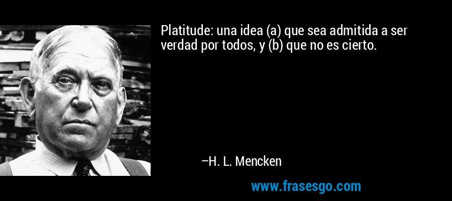 Platitude: una idea (a) que sea admitida a ser verdad por todos, y (b) que no es cierto. – H. L. Mencken