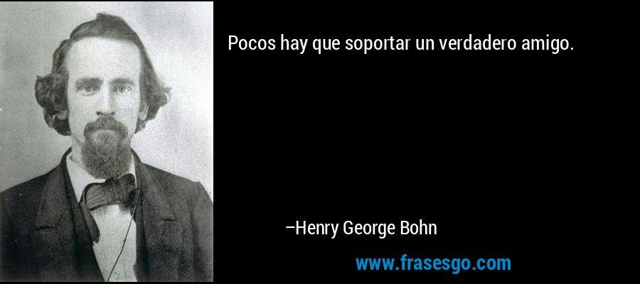 Pocos hay que soportar un verdadero amigo. – Henry George Bohn