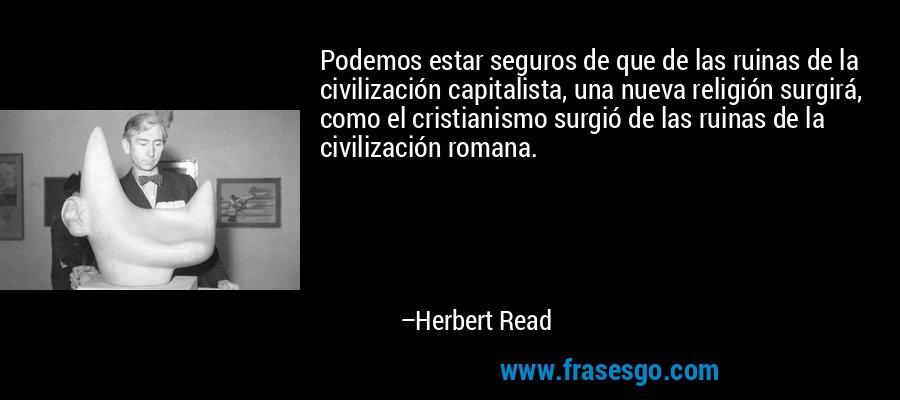 Podemos estar seguros de que de las ruinas de la civilización capitalista, una nueva religión surgirá, como el cristianismo surgió de las ruinas de la civilización romana. – Herbert Read