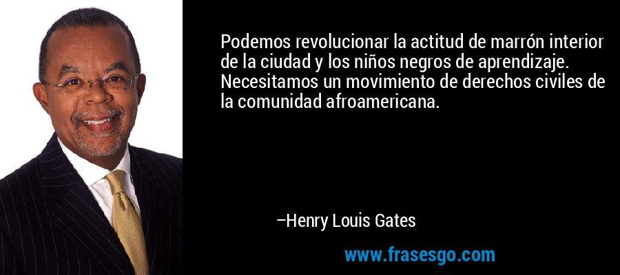 Podemos revolucionar la actitud de marrón interior de la ciudad y los niños negros de aprendizaje. Necesitamos un movimiento de derechos civiles de la comunidad afroamericana. – Henry Louis Gates