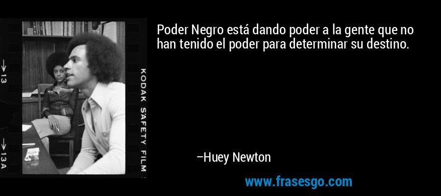 Poder Negro está dando poder a la gente que no han tenido el poder para determinar su destino. – Huey Newton