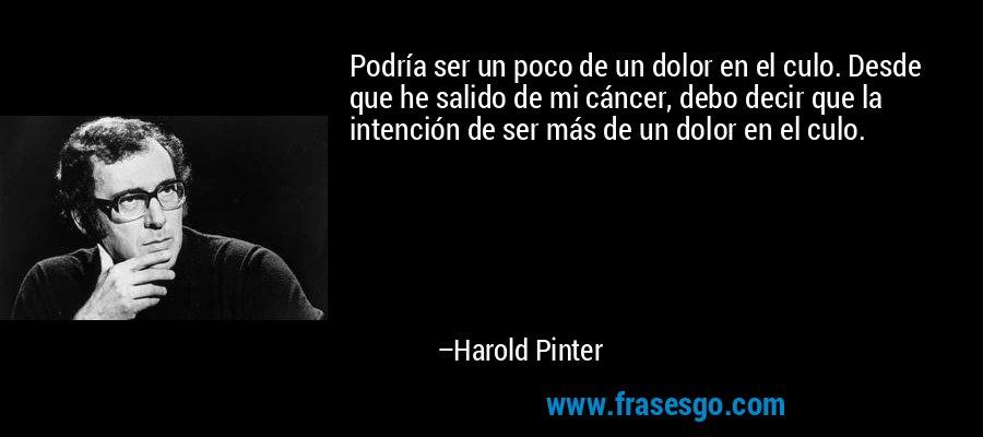 Podría ser un poco de un dolor en el culo. Desde que he salido de mi cáncer, debo decir que la intención de ser más de un dolor en el culo. – Harold Pinter