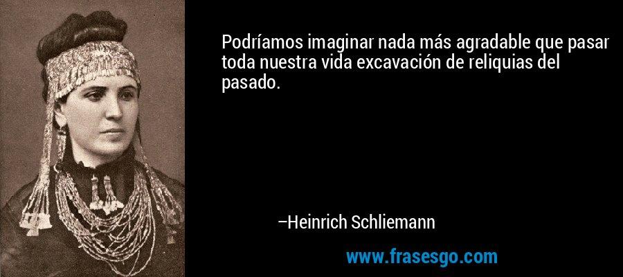 Podríamos imaginar nada más agradable que pasar toda nuestra vida excavación de reliquias del pasado. – Heinrich Schliemann