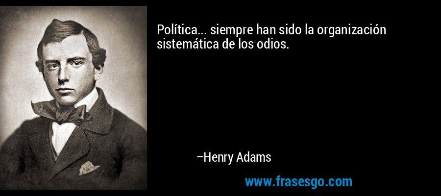 Política... siempre han sido la organización sistemática de los odios. – Henry Adams
