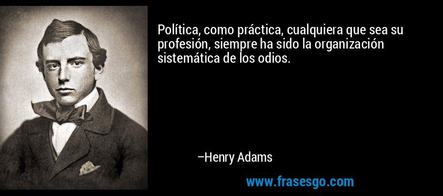 Política, como práctica, cualquiera que sea su profesión, siempre ha sido la organización sistemática de los odios. – Henry Adams