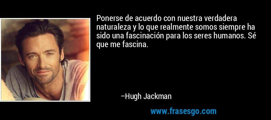 Ponerse de acuerdo con nuestra verdadera naturaleza y lo que realmente somos siempre ha sido una fascinación para los seres humanos. Sé que me fascina. – Hugh Jackman