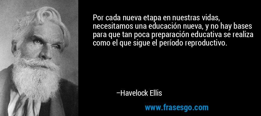 Por cada nueva etapa en nuestras vidas, necesitamos una educación nueva, y no hay bases para que tan poca preparación educativa se realiza como el que sigue el período reproductivo. – Havelock Ellis