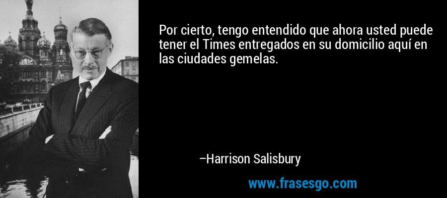 Por cierto, tengo entendido que ahora usted puede tener el Times entregados en su domicilio aquí en las ciudades gemelas. – Harrison Salisbury