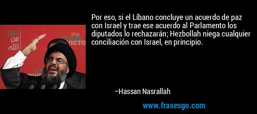 Por eso, si el Líbano concluye un acuerdo de paz con Israel y trae ese acuerdo al Parlamento los diputados lo rechazarán; Hezbollah niega cualquier conciliación con Israel, en principio. – Hassan Nasrallah