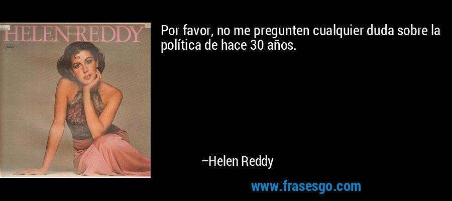 Por favor, no me pregunten cualquier duda sobre la política de hace 30 años. – Helen Reddy