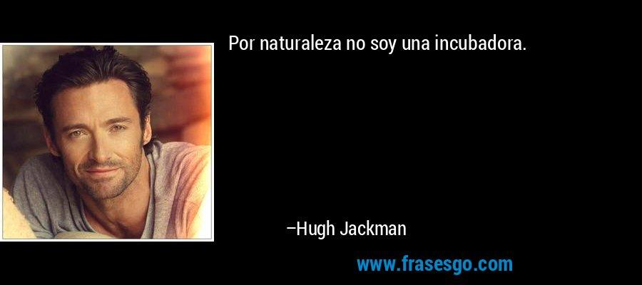 Por naturaleza no soy una incubadora. – Hugh Jackman