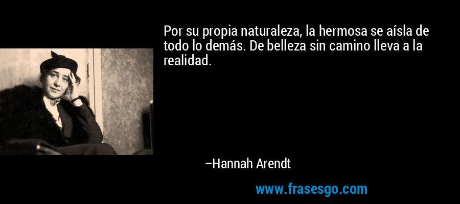 Por su propia naturaleza, la hermosa se aísla de todo lo demás. De belleza sin camino lleva a la realidad. – Hannah Arendt