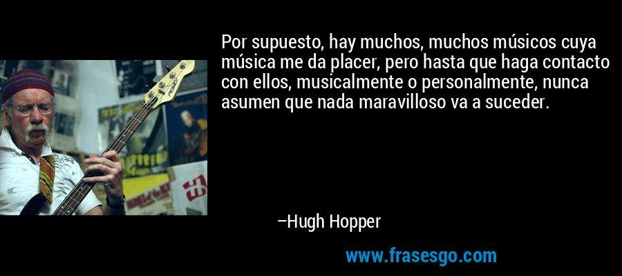 Por supuesto, hay muchos, muchos músicos cuya música me da placer, pero hasta que haga contacto con ellos, musicalmente o personalmente, nunca asumen que nada maravilloso va a suceder. – Hugh Hopper