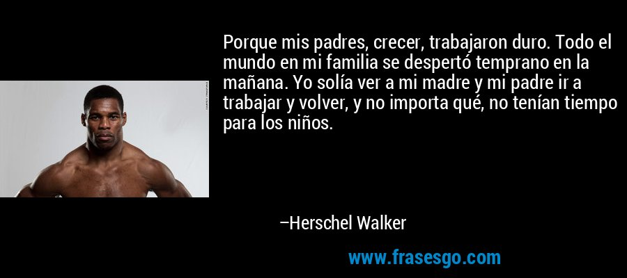 Porque mis padres, crecer, trabajaron duro. Todo el mundo en mi familia se despertó temprano en la mañana. Yo solía ver a mi madre y mi padre ir a trabajar y volver, y no importa qué, no tenían tiempo para los niños. – Herschel Walker