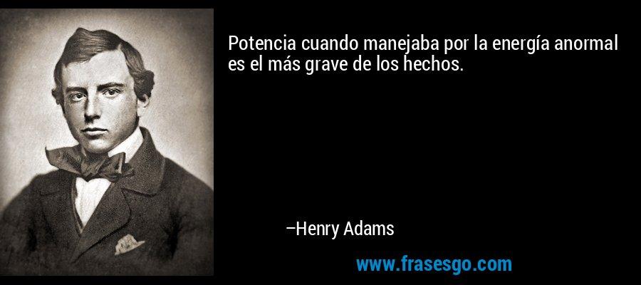 Potencia cuando manejaba por la energía anormal es el más grave de los hechos. – Henry Adams