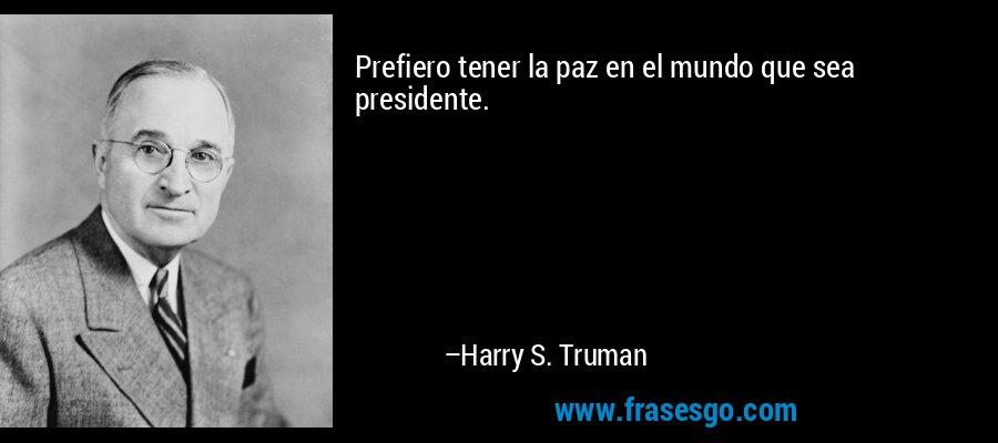 Prefiero tener la paz en el mundo que sea presidente. – Harry S. Truman