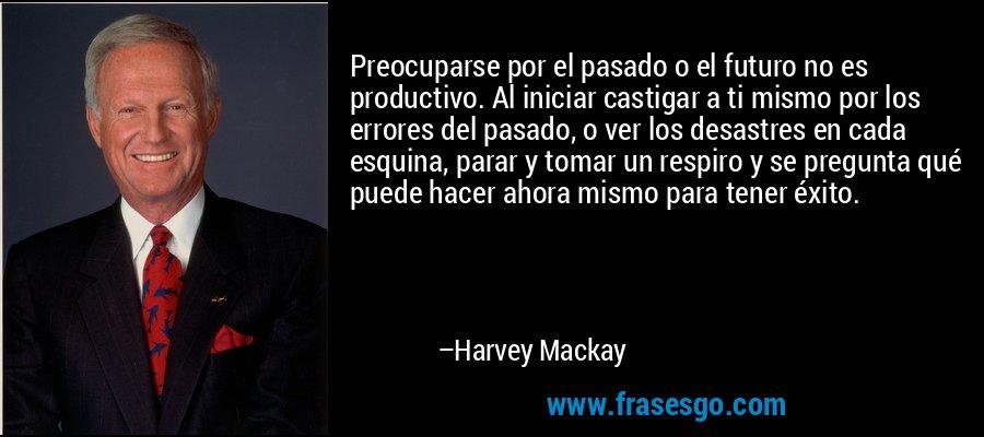 Preocuparse por el pasado o el futuro no es productivo. Al iniciar castigar a ti mismo por los errores del pasado, o ver los desastres en cada esquina, parar y tomar un respiro y se pregunta qué puede hacer ahora mismo para tener éxito. – Harvey Mackay