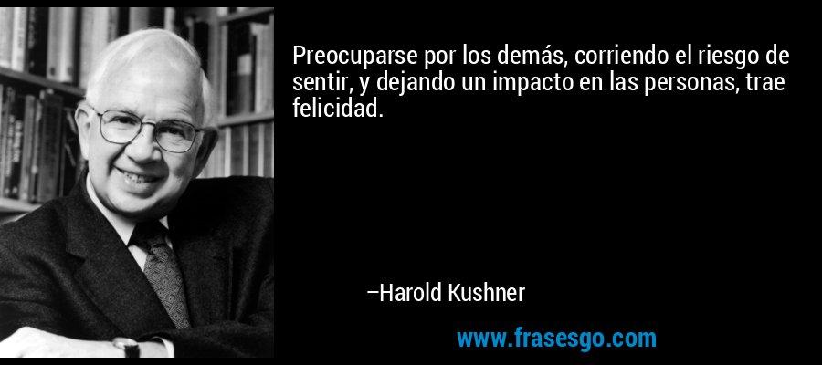 Preocuparse por los demás, corriendo el riesgo de sentir, y dejando un impacto en las personas, trae felicidad. – Harold Kushner