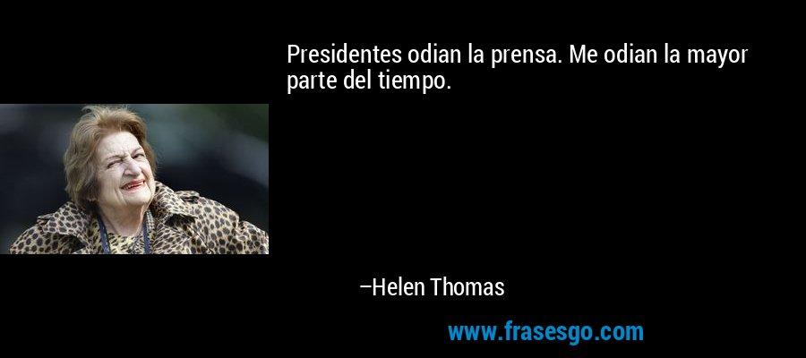 Presidentes odian la prensa. Me odian la mayor parte del tiempo. – Helen Thomas