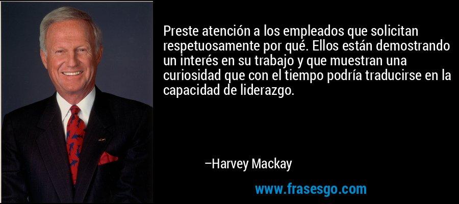Preste atención a los empleados que solicitan respetuosamente por qué. Ellos están demostrando un interés en su trabajo y que muestran una curiosidad que con el tiempo podría traducirse en la capacidad de liderazgo. – Harvey Mackay