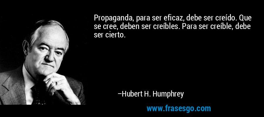 Propaganda, para ser eficaz, debe ser creído. Que se cree, deben ser creíbles. Para ser creíble, debe ser cierto. – Hubert H. Humphrey