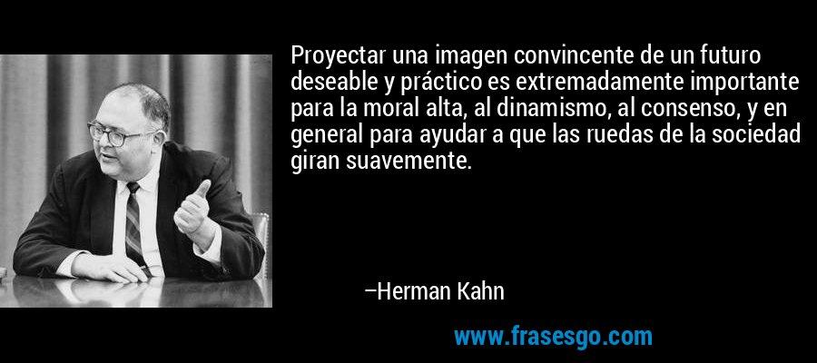 Proyectar una imagen convincente de un futuro deseable y práctico es extremadamente importante para la moral alta, al dinamismo, al consenso, y en general para ayudar a que las ruedas de la sociedad giran suavemente. – Herman Kahn