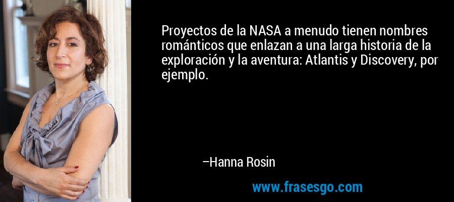 Proyectos de la NASA a menudo tienen nombres románticos que enlazan a una larga historia de la exploración y la aventura: Atlantis y Discovery, por ejemplo. – Hanna Rosin