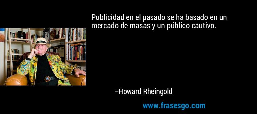 Publicidad en el pasado se ha basado en un mercado de masas y un público cautivo. – Howard Rheingold