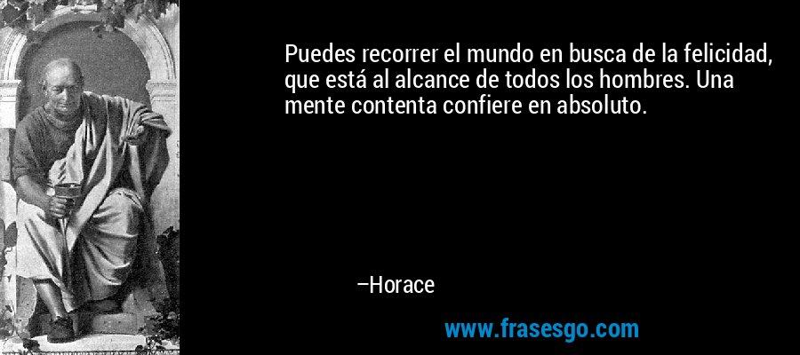 Puedes recorrer el mundo en busca de la felicidad, que está al alcance de todos los hombres. Una mente contenta confiere en absoluto. – Horace