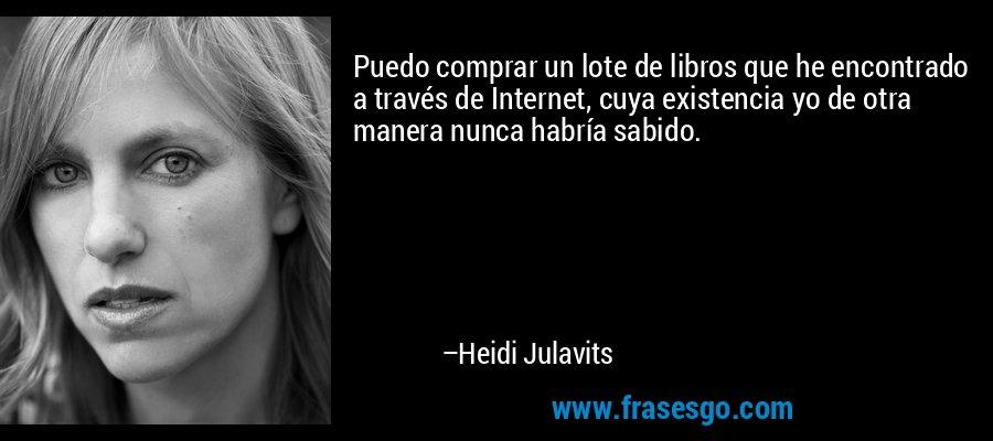 Puedo comprar un lote de libros que he encontrado a través de Internet, cuya existencia yo de otra manera nunca habría sabido. – Heidi Julavits
